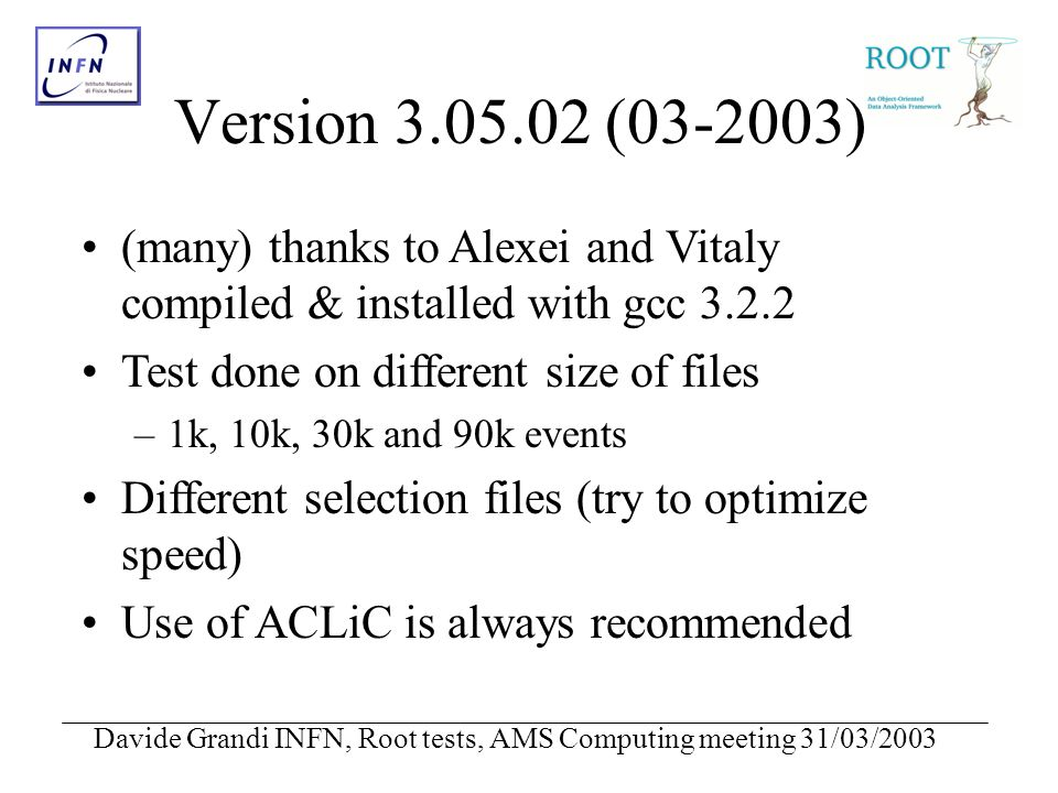 Davide Grandi INFN, Root tests, AMS Computing meeting 31/03/2003 Version 3.05.02 (03-2003) (many) thanks to Alexei and Vitaly compiled & installed with gcc 3.2.2 Test done on different size of files –1k, 10k, 30k and 90k events Different selection files (try to optimize speed) Use of ACLiC is always recommended