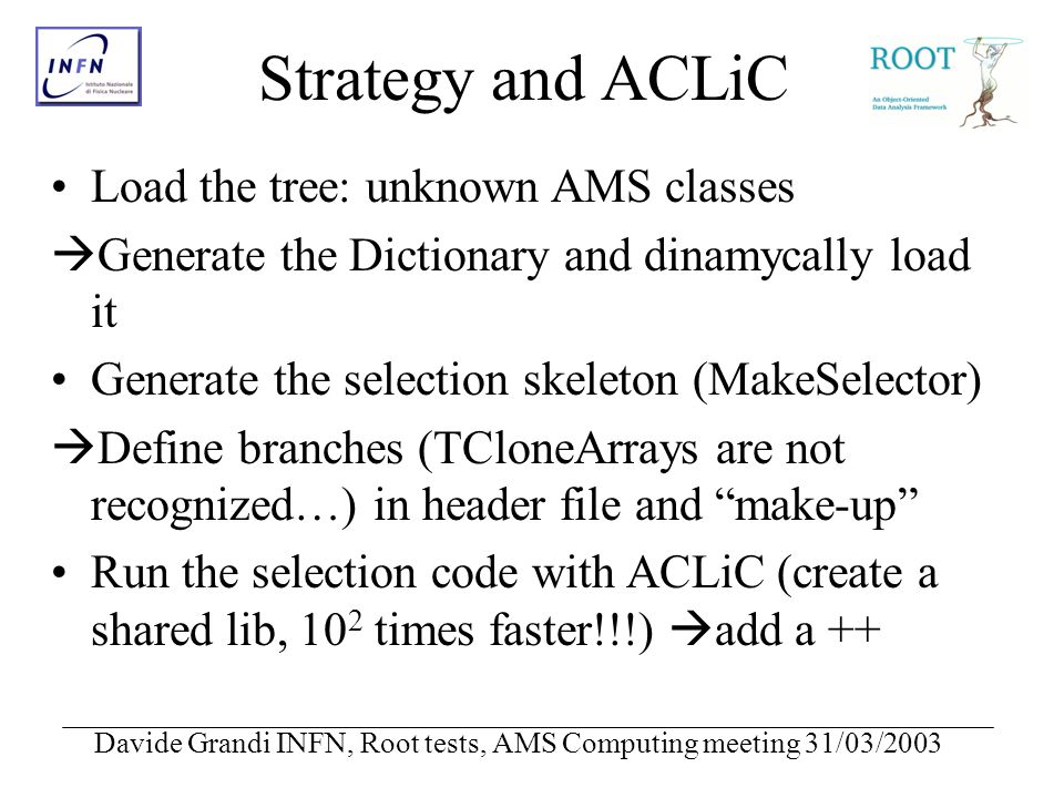 Davide Grandi INFN, Root tests, AMS Computing meeting 31/03/2003 Strategy and ACLiC Load the tree: unknown AMS classes Generate the Dictionary and dinamycally load it Generate the selection skeleton (MakeSelector) Define branches (TCloneArrays are not recognized…) in header file and make-up Run the selection code with ACLiC (create a shared lib, 10 2 times faster!!!) add a ++