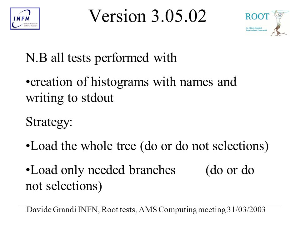 Davide Grandi INFN, Root tests, AMS Computing meeting 31/03/2003 Version 3.05.02 N.B all tests performed with creation of histograms with names and writing to stdout Strategy: Load the whole tree (do or do not selections) Load only needed branches(do or do not selections)