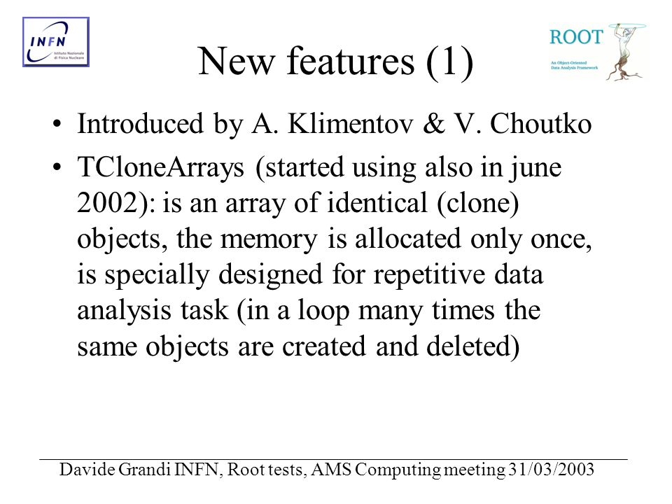Davide Grandi INFN, Root tests, AMS Computing meeting 31/03/2003 New features (1) Introduced by A.