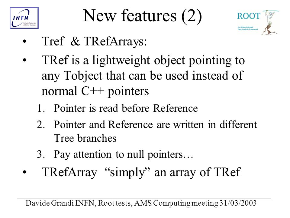 Davide Grandi INFN, Root tests, AMS Computing meeting 31/03/2003 New features (2) Tref & TRefArrays: TRef is a lightweight object pointing to any Tobj