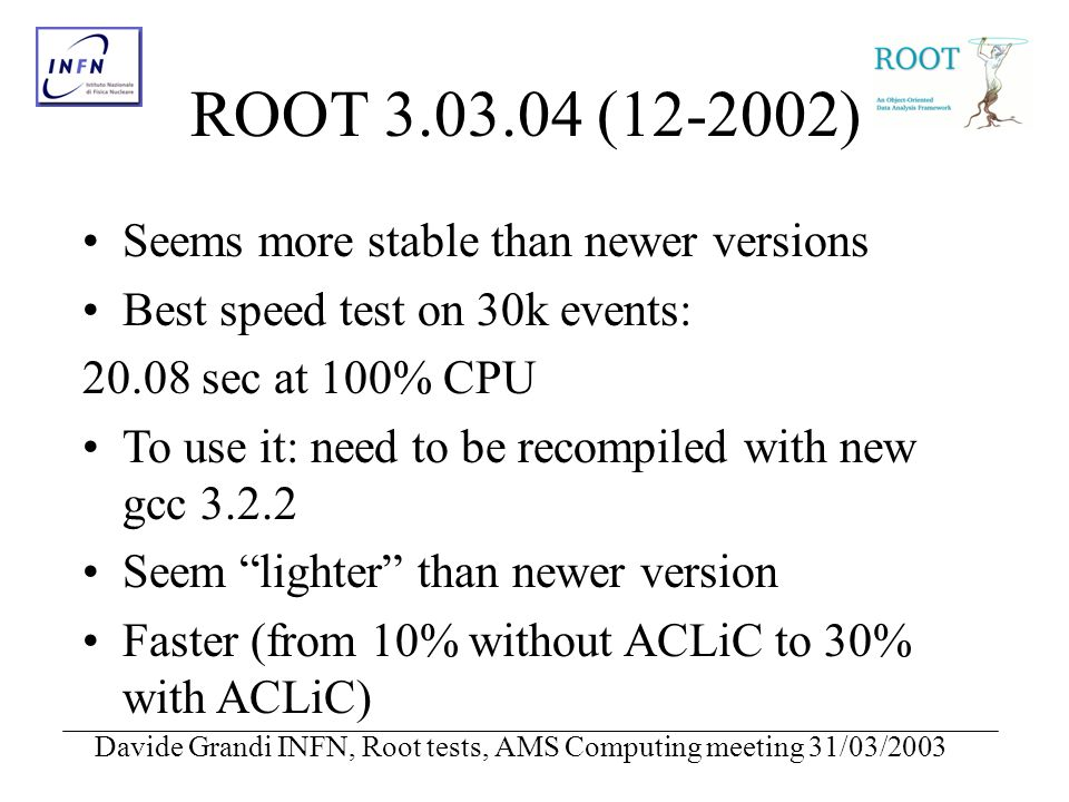 Davide Grandi INFN, Root tests, AMS Computing meeting 31/03/2003 ROOT 3.03.04 (12-2002) Seems more stable than newer versions Best speed test on 30k events: 20.08 sec at 100% CPU To use it: need to be recompiled with new gcc 3.2.2 Seem lighter than newer version Faster (from 10% without ACLiC to 30% with ACLiC)