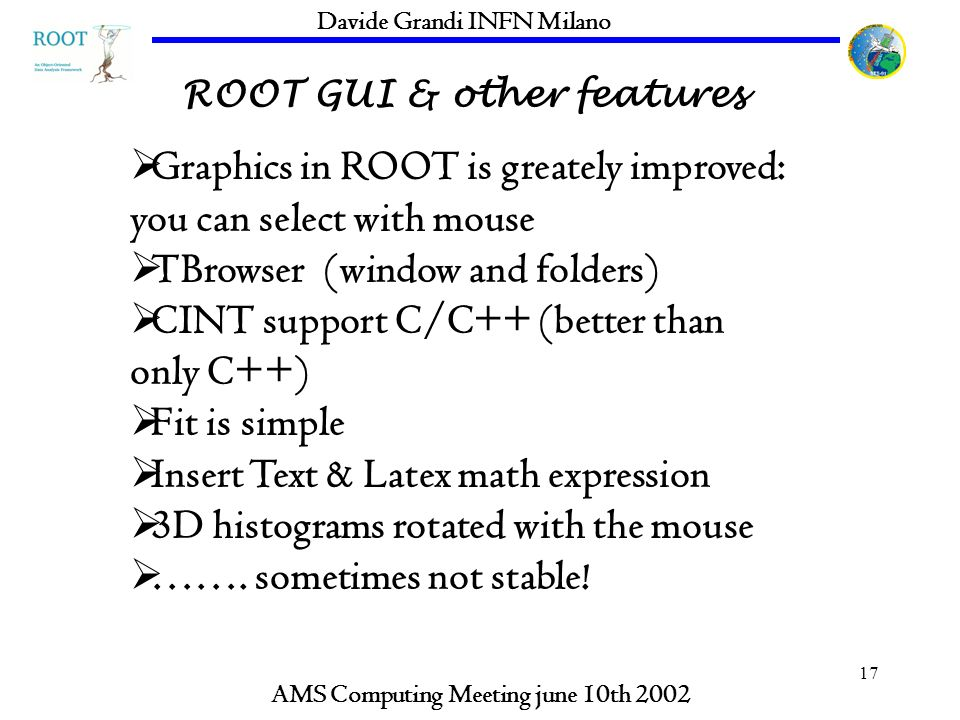 17 ROOT GUI & other features AMS Computing Meeting june 10th 2002 Davide Grandi INFN Milano Graphics in ROOT is greately improved: you can select with