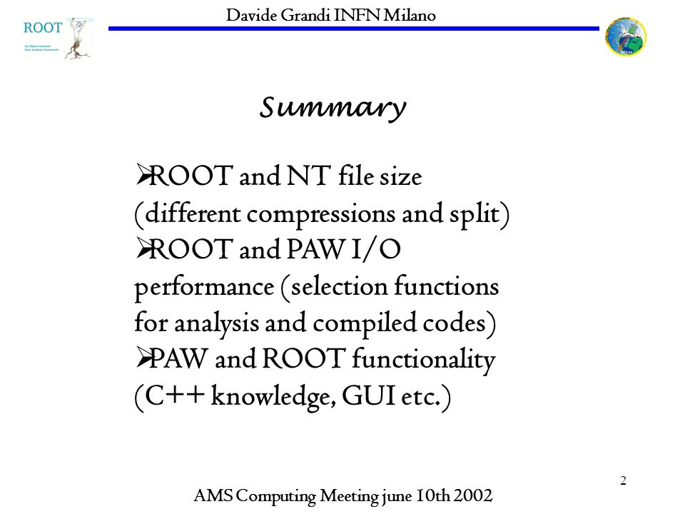 2 Summary AMS Computing Meeting june 10th 2002 Davide Grandi INFN Milano ROOT and NT file size (different compressions and split) ROOT and PAW I/O per