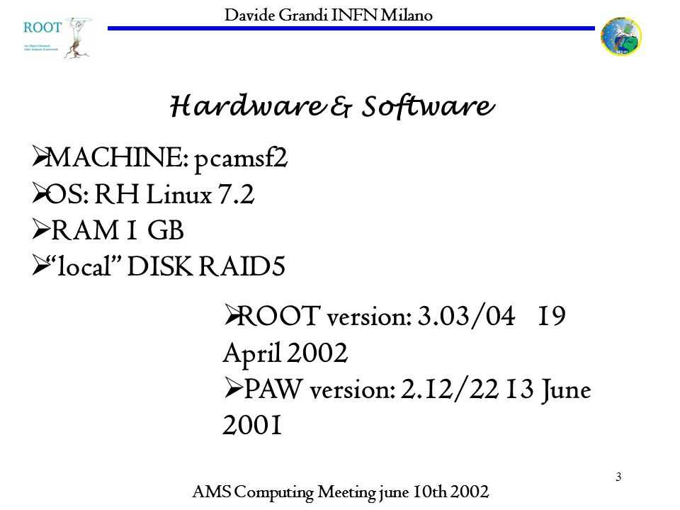 3 Hardware & Software AMS Computing Meeting june 10th 2002 Davide Grandi INFN Milano MACHINE: pcamsf2 OS: RH Linux 7.2 RAM 1 GB local DISK RAID5 ROOT