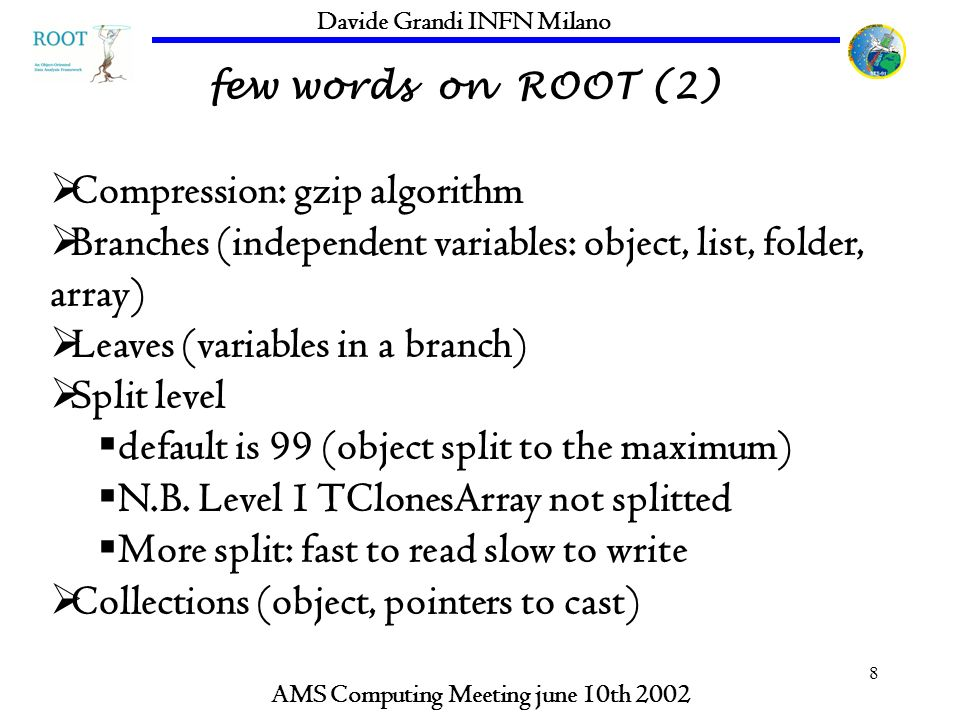 8 few words on ROOT (2) AMS Computing Meeting june 10th 2002 Davide Grandi INFN Milano Compression: gzip algorithm Branches (independent variables: ob