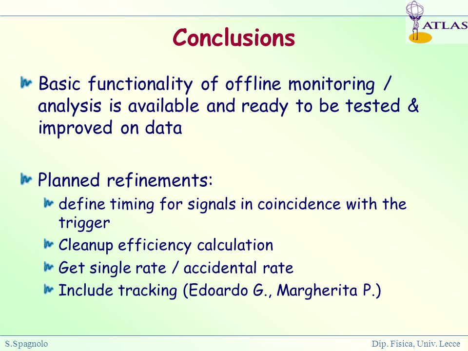 S.Spagnolo Dip. Fisica, Univ. Lecce Conclusions Basic functionality of offline monitoring / analysis is available and ready to be tested & improved on