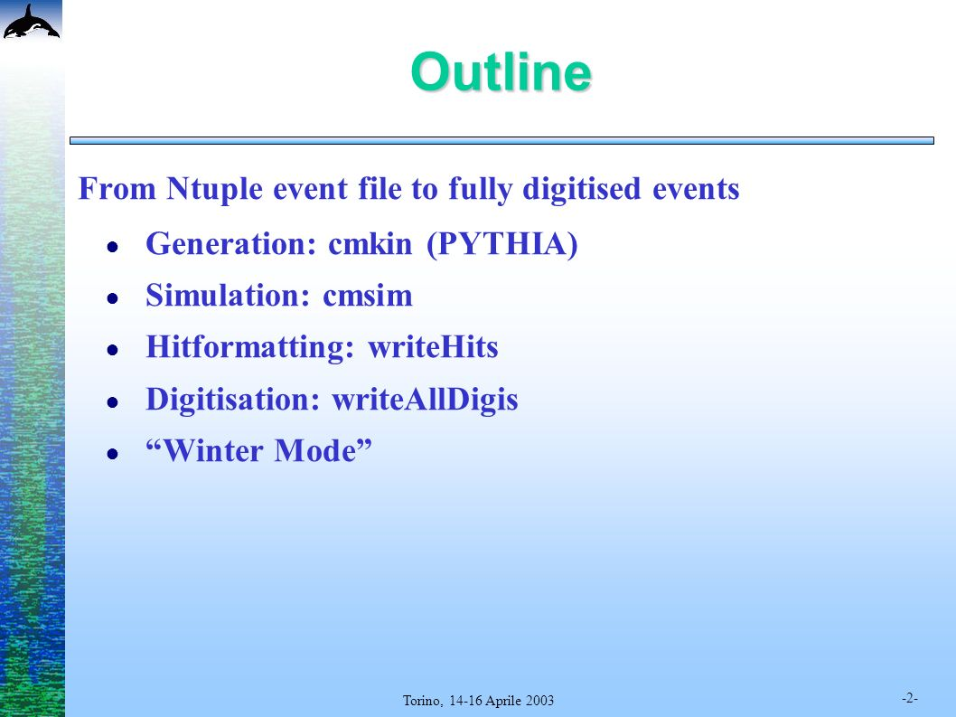 -2- Torino, 14-16 Aprile 2003 Outline From Ntuple event file to fully digitised events Generation: cmkin (PYTHIA) Simulation: cmsim Hitformatting: writeHits Digitisation: writeAllDigis Winter Mode
