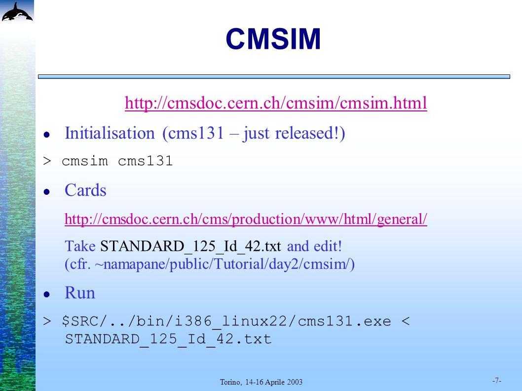 -7- Torino, 14-16 Aprile 2003 CMSIM http://cmsdoc.cern.ch/cmsim/cmsim.html Initialisation (cms131 – just released!) > cmsim cms131 Cards http://cmsdoc