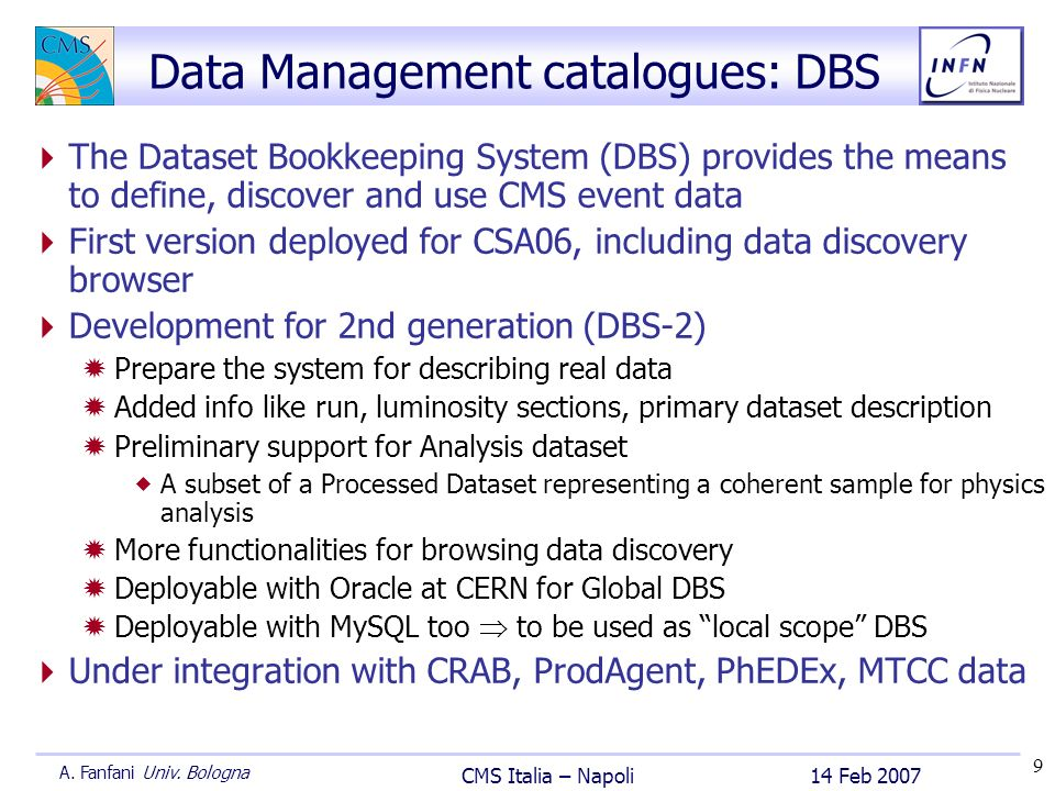 9 14 Feb 2007 CMS Italia – Napoli A. Fanfani Univ. Bologna Data Management catalogues: DBS The Dataset Bookkeeping System (DBS) provides the means to