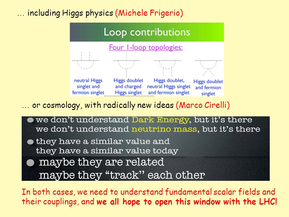… including Higgs physics (Michele Frigerio) … or cosmology, with radically new ideas (Marco Cirelli) In both cases, we need to understand fundamental scalar fields and their couplings, and we all hope to open this window with the LHC!