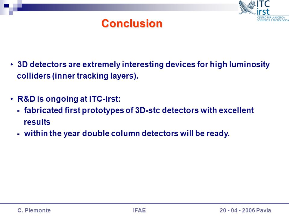 C. PiemonteIFAE20 - 04 - 2006 Pavia Conclusion 3D detectors are extremely interesting devices for high luminosity colliders (inner tracking layers). R