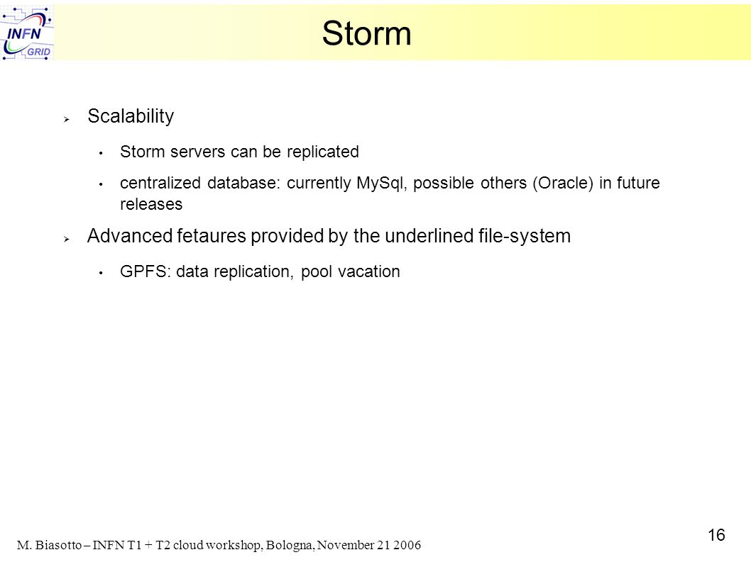 16 M. Biasotto – INFN T1 + T2 cloud workshop, Bologna, November 21 2006 Storm Scalability Storm servers can be replicated centralized database: curren
