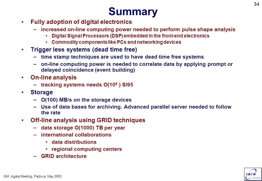 GM, Agata Meeting, Padova, May 2003 34 Summary Fully adoption of digital electronics –increased on-line computing power needed to perform pulse shape