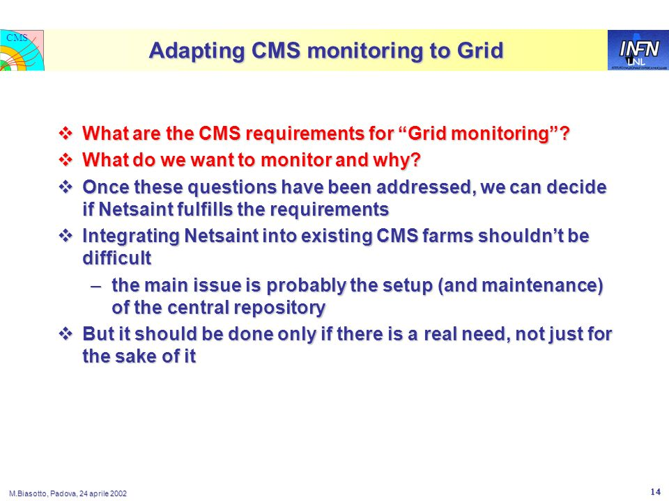 LNL CMS M.Biasotto, Padova, 24 aprile 2002 14 Adapting CMS monitoring to Grid What are the CMS requirements for Grid monitoring? What are the CMS requ