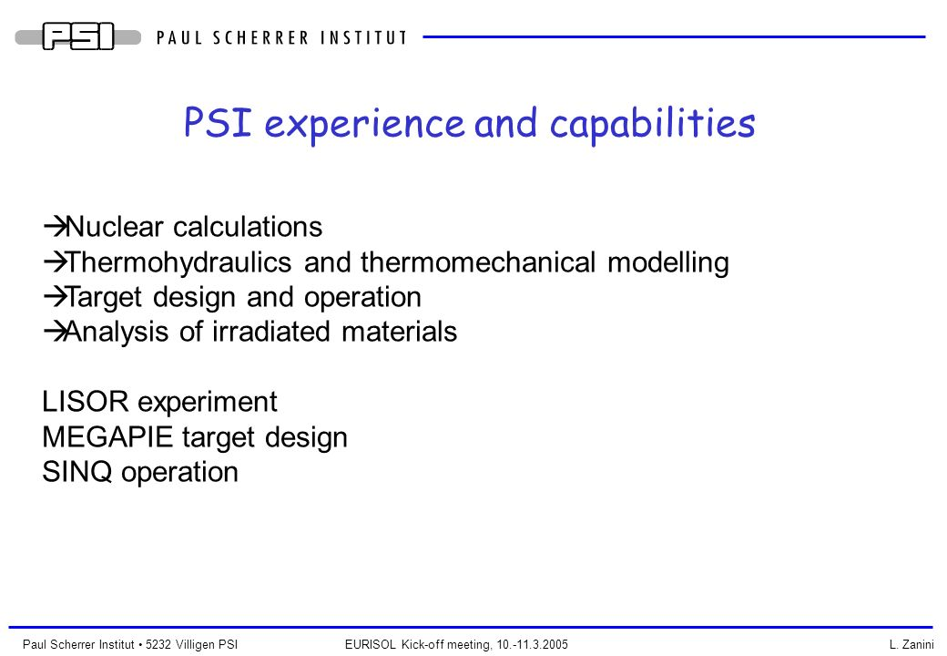 Paul Scherrer Institut 5232 Villigen PSI EURISOL Kick-off meeting, 10.-11.3.2005 L. Zanini PSI experience and capabilities Nuclear calculations Thermo