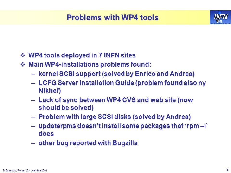 LNL M.Biasotto, Roma, 22 novembre 2001 3 Problems with WP4 tools WP4 tools deployed in 7 INFN sites WP4 tools deployed in 7 INFN sites Main WP4-instal