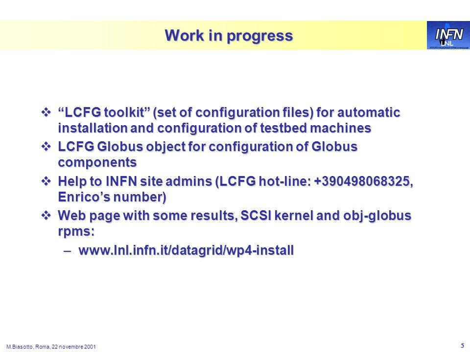LNL M.Biasotto, Roma, 22 novembre 2001 5 Work in progress LCFG toolkit (set of configuration files) for automatic installation and configuration of testbed machines LCFG toolkit (set of configuration files) for automatic installation and configuration of testbed machines LCFG Globus object for configuration of Globus components LCFG Globus object for configuration of Globus components Help to INFN site admins (LCFG hot-line: +390498068325, Enricos number) Help to INFN site admins (LCFG hot-line: +390498068325, Enricos number) Web page with some results, SCSI kernel and obj-globus rpms: Web page with some results, SCSI kernel and obj-globus rpms: –www.lnl.infn.it/datagrid/wp4-install