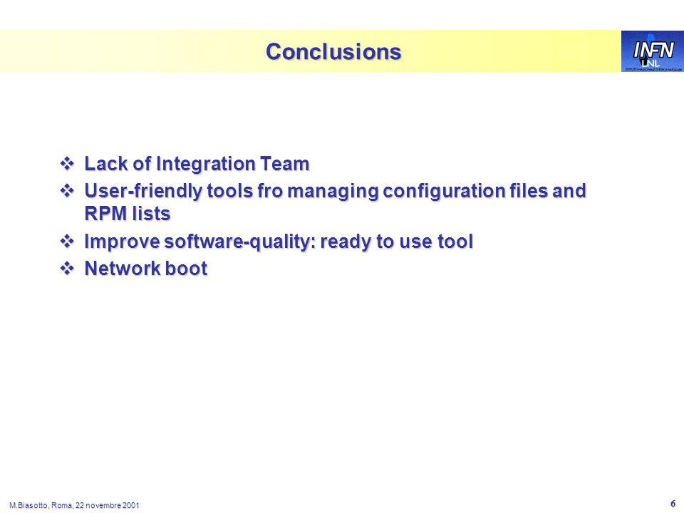 LNL M.Biasotto, Roma, 22 novembre 2001 6 Conclusions Lack of Integration Team Lack of Integration Team User-friendly tools fro managing configuration