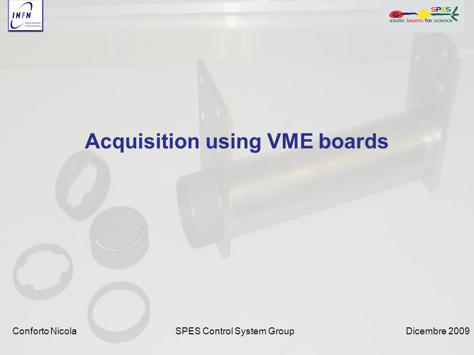 Dicembre 2009SPES Control System Group Acquisition using VME boards Conforto Nicola