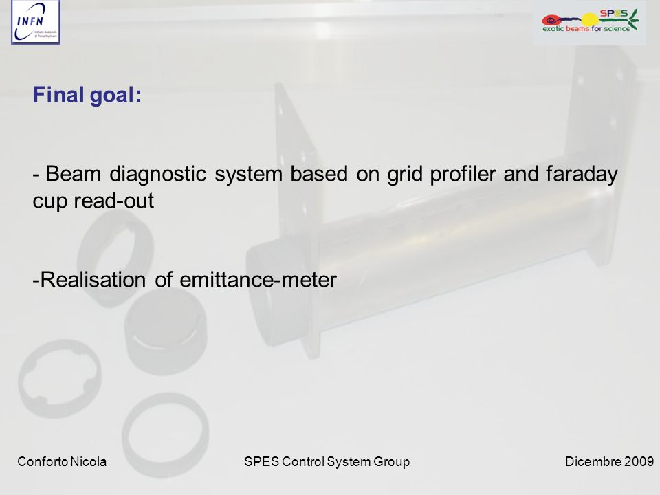 Dicembre 2009SPES Control System GroupConforto Nicola Final goal: - Beam diagnostic system based on grid profiler and faraday cup read-out -Realisation of emittance-meter