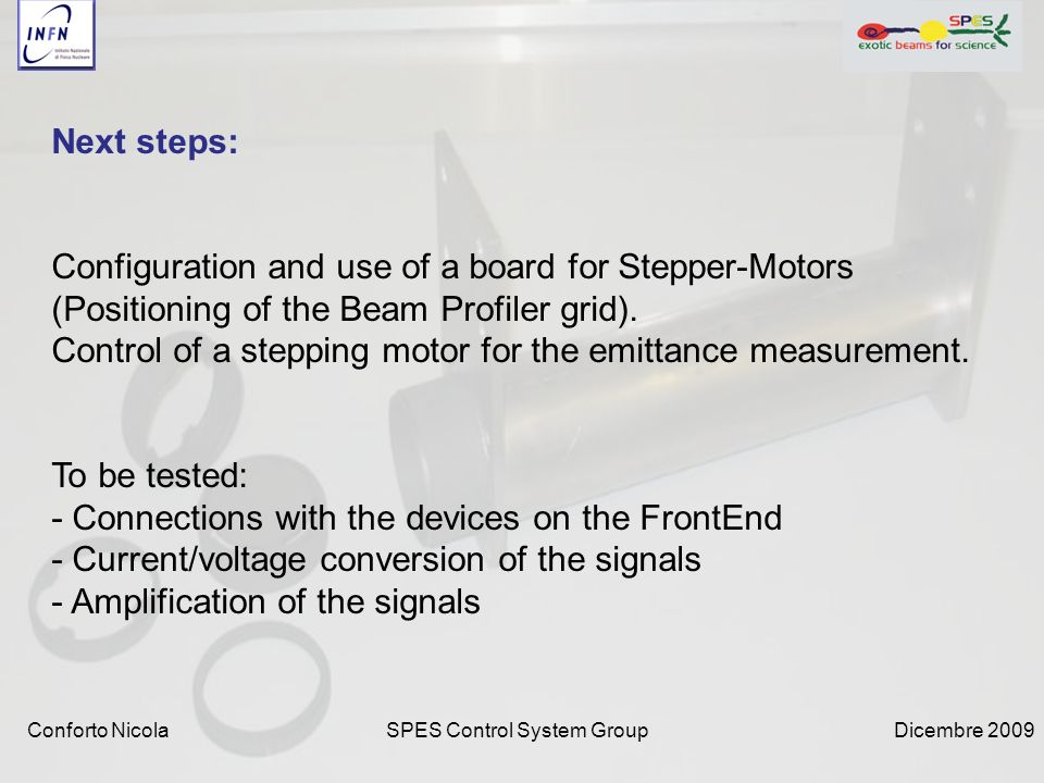 Dicembre 2009SPES Control System GroupConforto Nicola Next steps: Configuration and use of a board for Stepper-Motors (Positioning of the Beam Profiler grid).