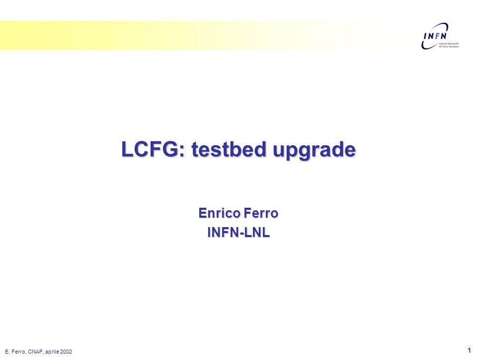 E. Ferro, CNAF, aprile 2002 1 LCFG: testbed upgrade Enrico Ferro INFN-LNL