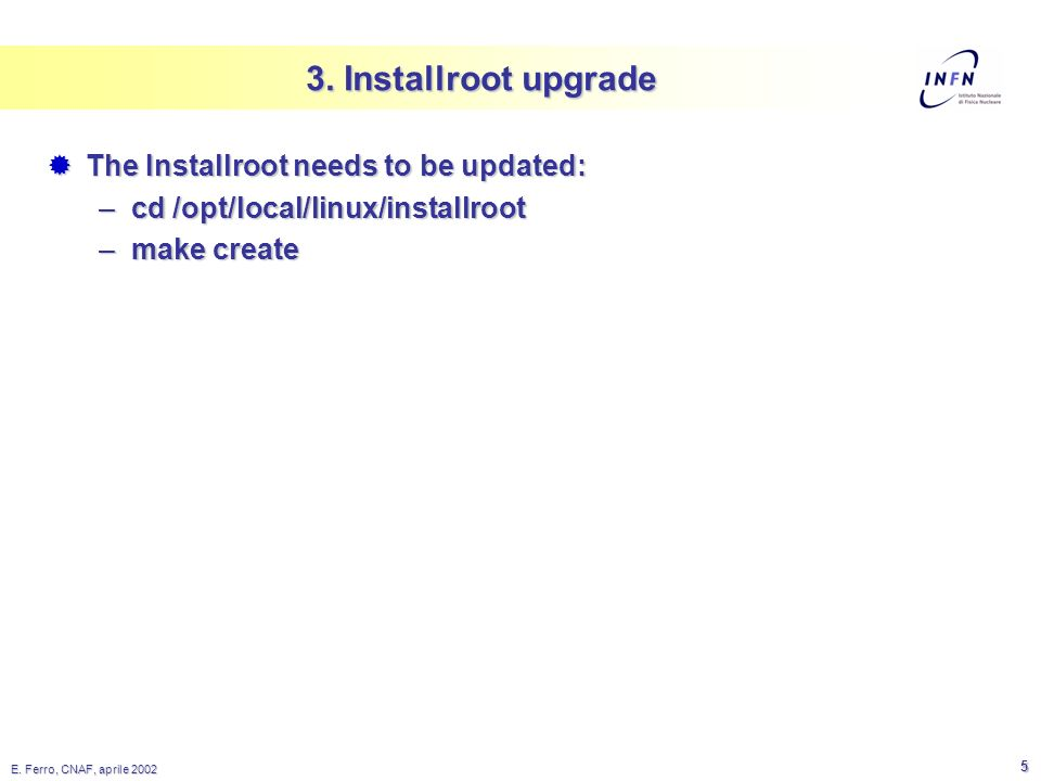 E. Ferro, CNAF, aprile 2002 5 3. Installroot upgrade The Installroot needs to be updated: The Installroot needs to be updated: –cd /opt/local/linux/in