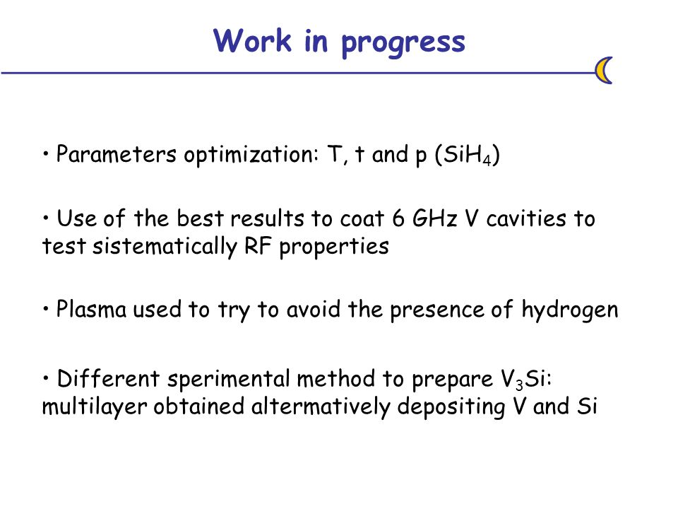 Parameters optimization: T, t and p (SiH 4 ) Work in progress Use of the best results to coat 6 GHz V cavities to test sistematically RF properties Different sperimental method to prepare V 3 Si: multilayer obtained altermatively depositing V and Si Plasma used to try to avoid the presence of hydrogen