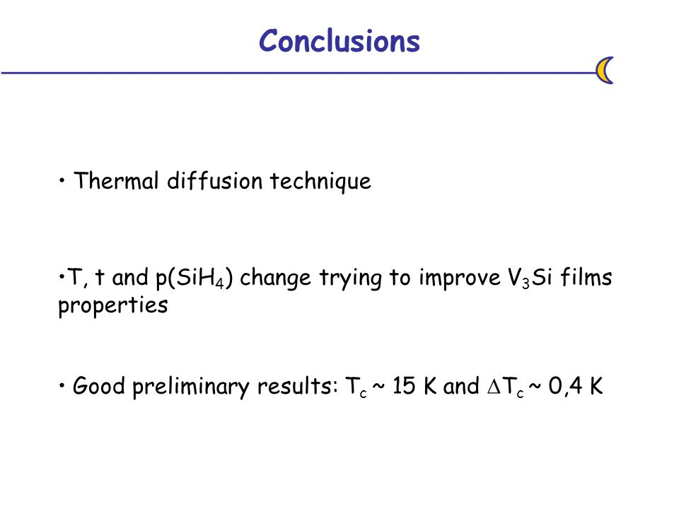 Conclusions Thermal diffusion technique T, t and p(SiH 4 ) change trying to improve V 3 Si films properties Good preliminary results: T c ~ 15 K and T