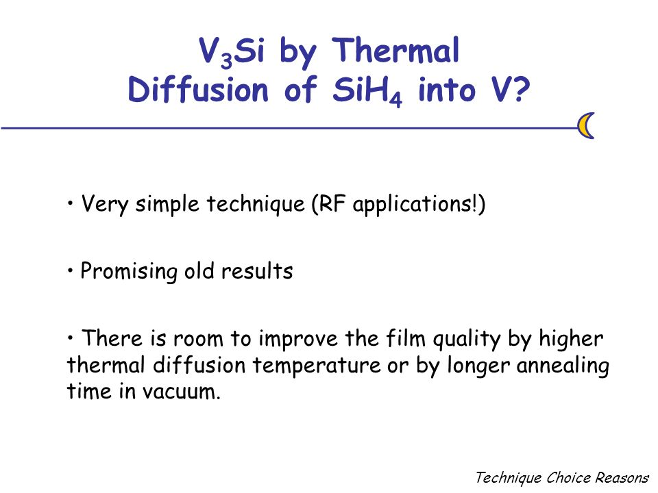 Technique Choice Reasons Very simple technique (RF applications!) V 3 Si by Thermal Diffusion of SiH 4 into V? There is room to improve the film quali