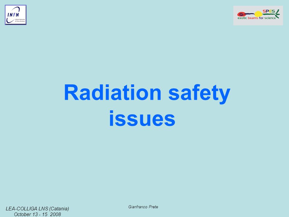 LEA-COLLIGA LNS (Catania) October 13 - 15 2008 Gianfranco Prete Radiation safety issues
