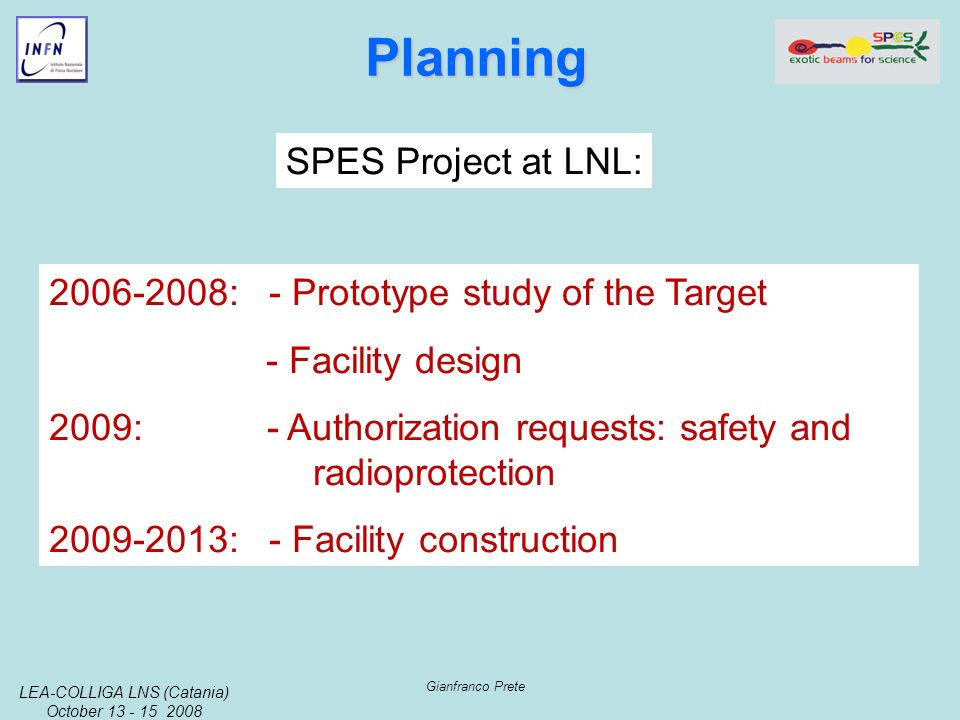LEA-COLLIGA LNS (Catania) October 13 - 15 2008 Gianfranco Prete Planning Planning 2006-2008: - Prototype study of the Target - Facility design 2009: - Authorization requests: safety and radioprotection 2009-2013: - Facility construction SPES Project at LNL: