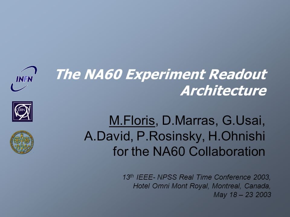 The NA60 Experiment Readout Architecture M.Floris, D.Marras, G.Usai, A.David, P.Rosinsky, H.Ohnishi for the NA60 Collaboration 13 th IEEE- NPSS Real Time Conference 2003, Hotel Omni Mont Royal, Montreal, Canada, May 18 – 23 2003