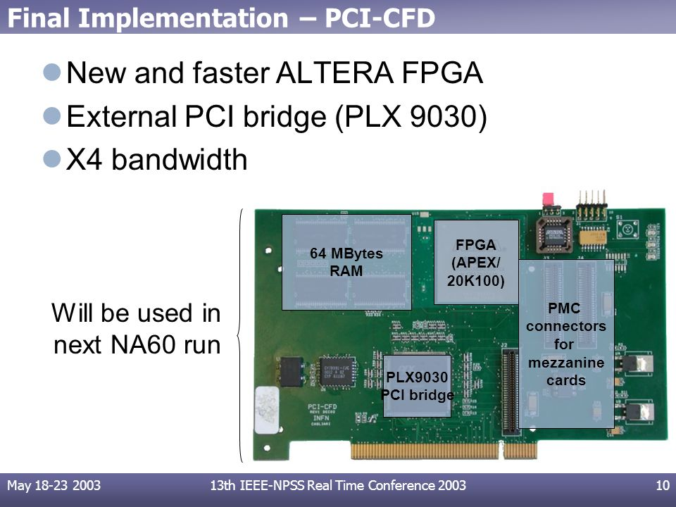 May 18-23 200313th IEEE-NPSS Real Time Conference 200310 Final Implementation – PCI-CFD New and faster ALTERA FPGA External PCI bridge (PLX 9030) X4 bandwidth FPGA (APEX/ 20K100) PLX9030 PCI bridge PMC connectors for mezzanine cards 64 MBytes RAM Will be used in next NA60 run