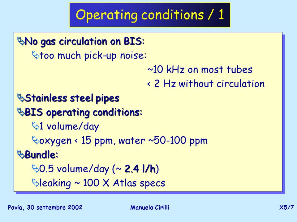 Pavia, 30 settembre 2002Manuela CirilliX5/8 Operating conditions / 2 Nominal HV and threshold : Nominal HV and threshold (except special scans): HV= 3080 V separate HV system for BIS and Bundle thresh=114 T monitored with 12 PT100s: T monitored with 12 PT100s: 18-24.5˚ fluctuation over the whole run period: 18-24.5˚ Temperature correction needet Bundle pressure @ 3 bar w.r.t.