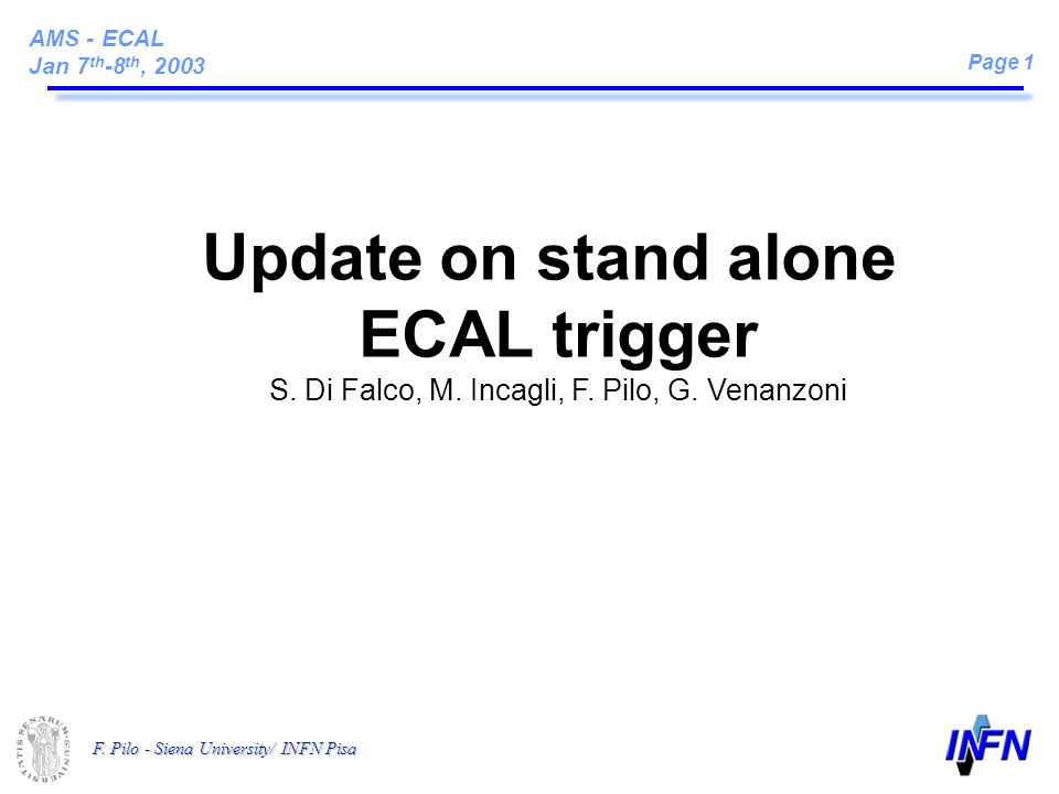 AMS - ECAL Jan 7 th -8 th, 2003 Page 1 F. Pilo - Siena University/ INFN Pisa Update on stand alone ECAL trigger S. Di Falco, M. Incagli, F. Pilo, G. V