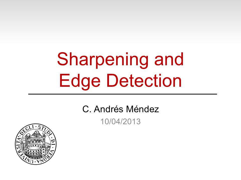 Sharpening and Edge Detection C. Andrés Méndez 10/04/2013