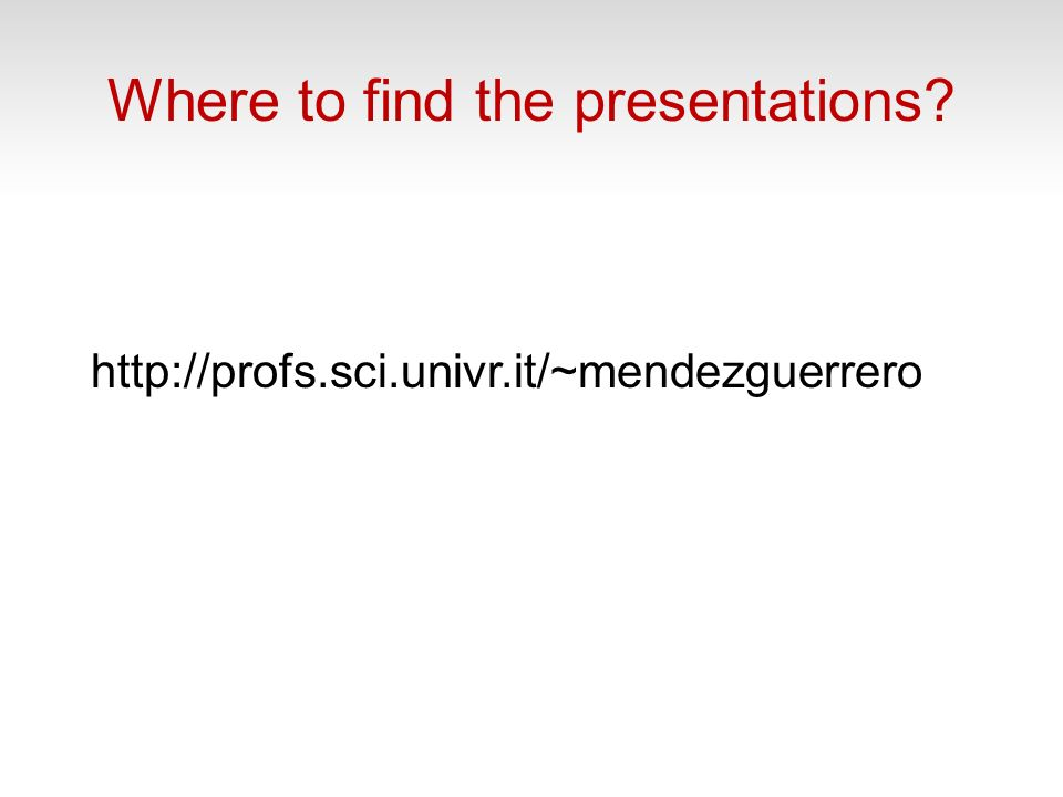 Where to find the presentations http://profs.sci.univr.it/~mendezguerrero