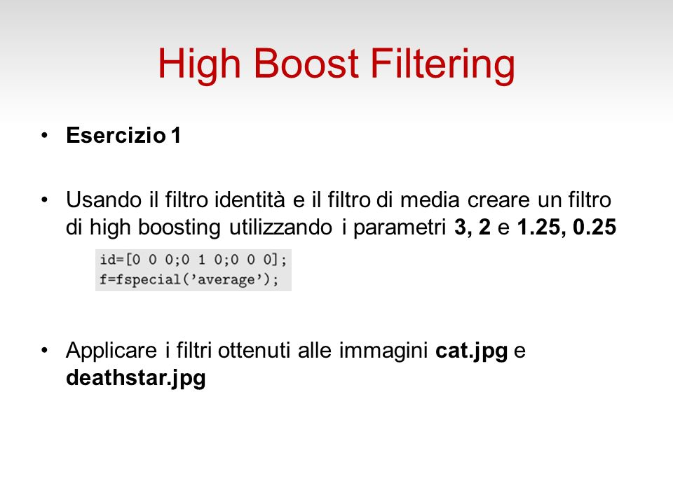 Esercizio 1 Usando il filtro identità e il filtro di media creare un filtro di high boosting utilizzando i parametri 3, 2 e 1.25, 0.25 Applicare i filtri ottenuti alle immagini cat.jpg e deathstar.jpg