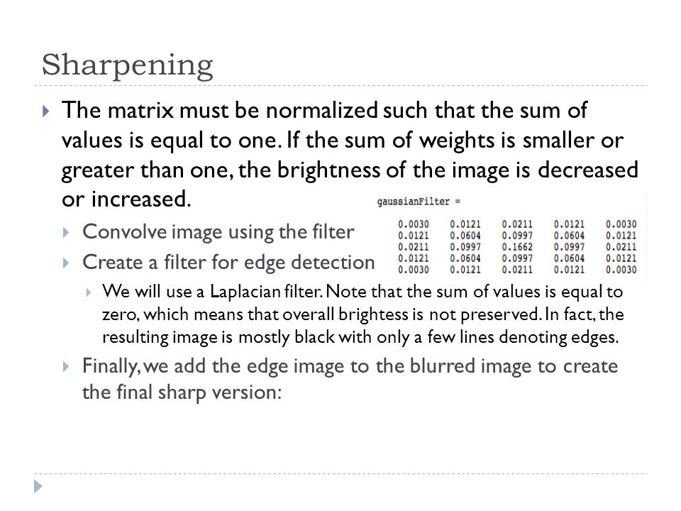 Sharpening The matrix must be normalized such that the sum of values is equal to one. If the sum of weights is smaller or greater than one, the bright