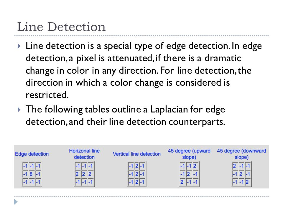 Line Detection Line detection is a special type of edge detection. In edge detection, a pixel is attenuated, if there is a dramatic change in color in