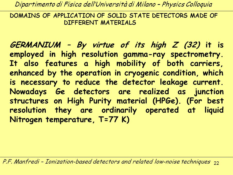 22 DOMAINS OF APPLICATION OF SOLID STATE DETECTORS MADE OF DIFFERENT MATERIALS GERMANIUM – By virtue of its high Z (32) it is employed in high resolut