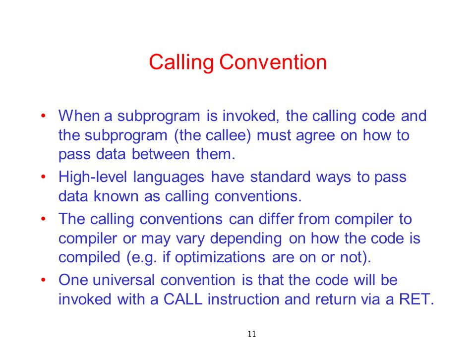 11 Calling Convention When a subprogram is invoked, the calling code and the subprogram (the callee) must agree on how to pass data between them. High