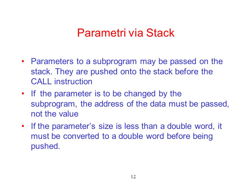 12 Parametri via Stack Parameters to a subprogram may be passed on the stack. They are pushed onto the stack before the CALL instruction If the parame