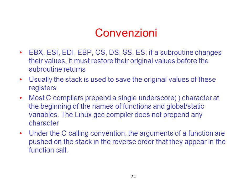 24 Convenzioni EBX, ESI, EDI, EBP, CS, DS, SS, ES: if a subroutine changes their values, it must restore their original values before the subroutine returns Usually the stack is used to save the original values of these registers Most C compilers prepend a single underscore( ) character at the beginning of the names of functions and global/static variables.