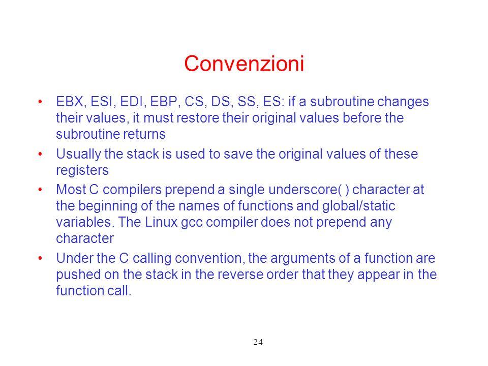 24 Convenzioni EBX, ESI, EDI, EBP, CS, DS, SS, ES: if a subroutine changes their values, it must restore their original values before the subroutine r