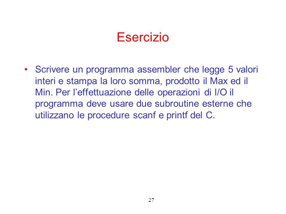 27 Esercizio Scrivere un programma assembler che legge 5 valori interi e stampa la loro somma, prodotto il Max ed il Min. Per leffettuazione delle ope