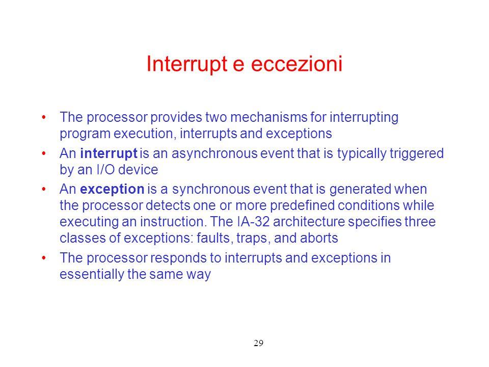 29 Interrupt e eccezioni The processor provides two mechanisms for interrupting program execution, interrupts and exceptions An interrupt is an asynch