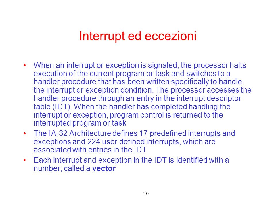 30 Interrupt ed eccezioni When an interrupt or exception is signaled, the processor halts execution of the current program or task and switches to a handler procedure that has been written specifically to handle the interrupt or exception condition.
